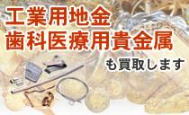 工業用地金・歯科医療用貴金属も買取します